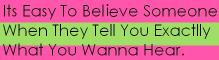 Its Easy To Believe Someone When They Tell You Exactlly What You Wanna Hear.